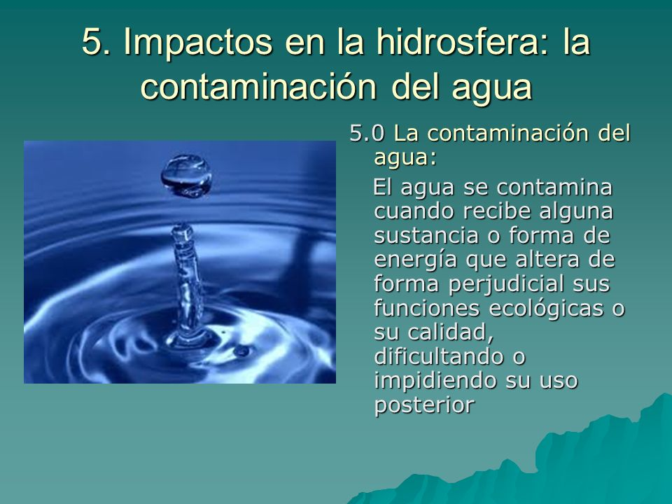 5. Impactos en la hidrosfera: la contaminación del agua 5.0 La contaminación del agua: El agua se contamina cuando recibe alguna sustancia o forma de