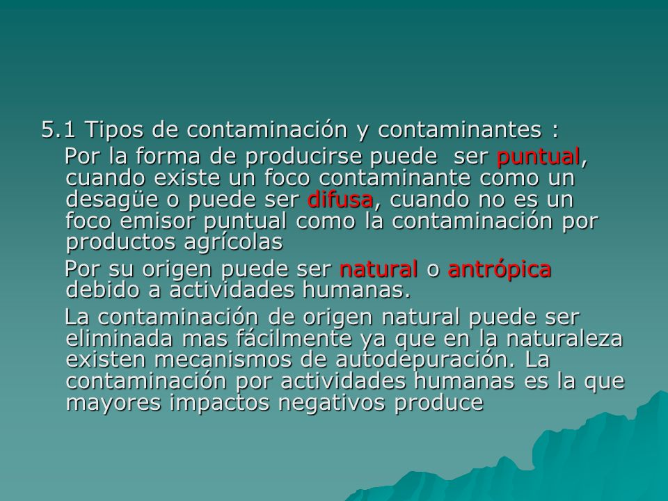 5.1 Tipos de contaminación y contaminantes : Por la forma de producirse puede ser puntual, cuando existe un foco contaminante como un desagüe o puede