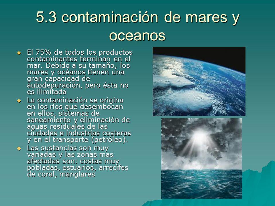 5.3 contaminación de mares y oceanos El 75% de todos los productos contaminantes terminan en el mar. Debido a su tamaño, los mares y océanos tienen un