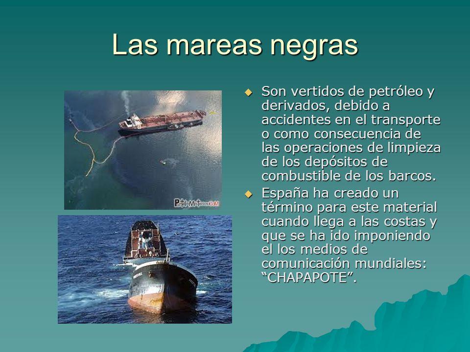 Las mareas negras Son vertidos de petróleo y derivados, debido a accidentes en el transporte o como consecuencia de las operaciones de limpieza de los