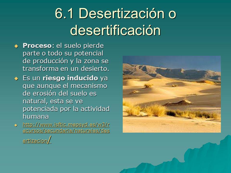 6.1 Desertización o desertificación Proceso: el suelo pierde parte o todo su potencial de producción y la zona se transforma en un desierto. Proceso:
