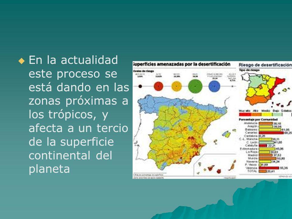 En la actualidad este proceso se está dando en las zonas próximas a los trópicos, y afecta a un tercio de la superficie continental del planeta