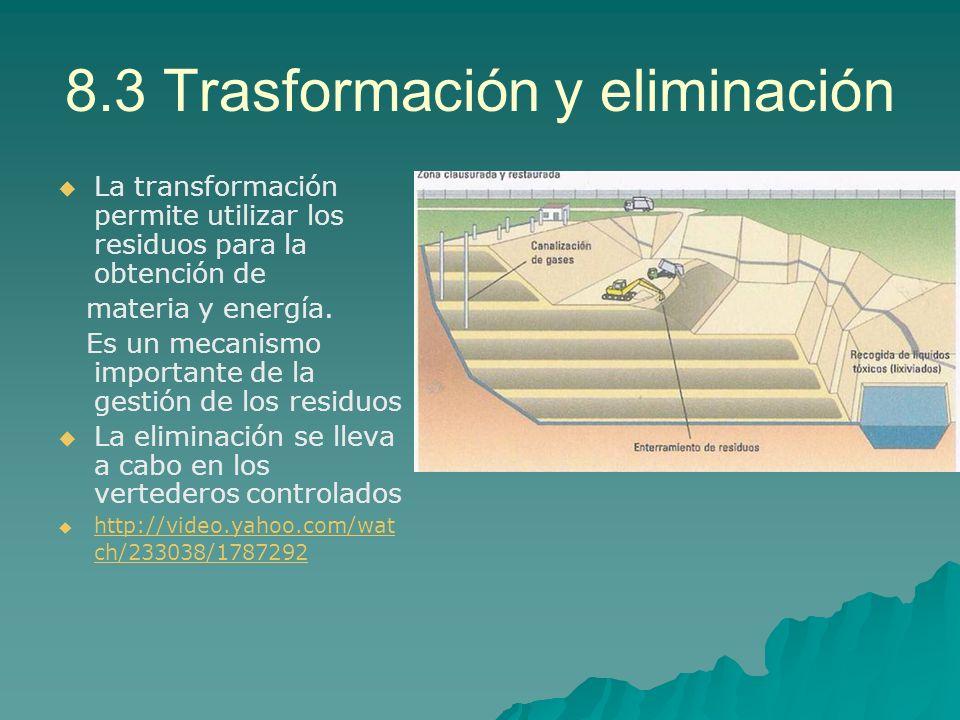 8.3 Trasformación y eliminación La transformación permite utilizar los residuos para la obtención de materia y energía. Es un mecanismo importante de