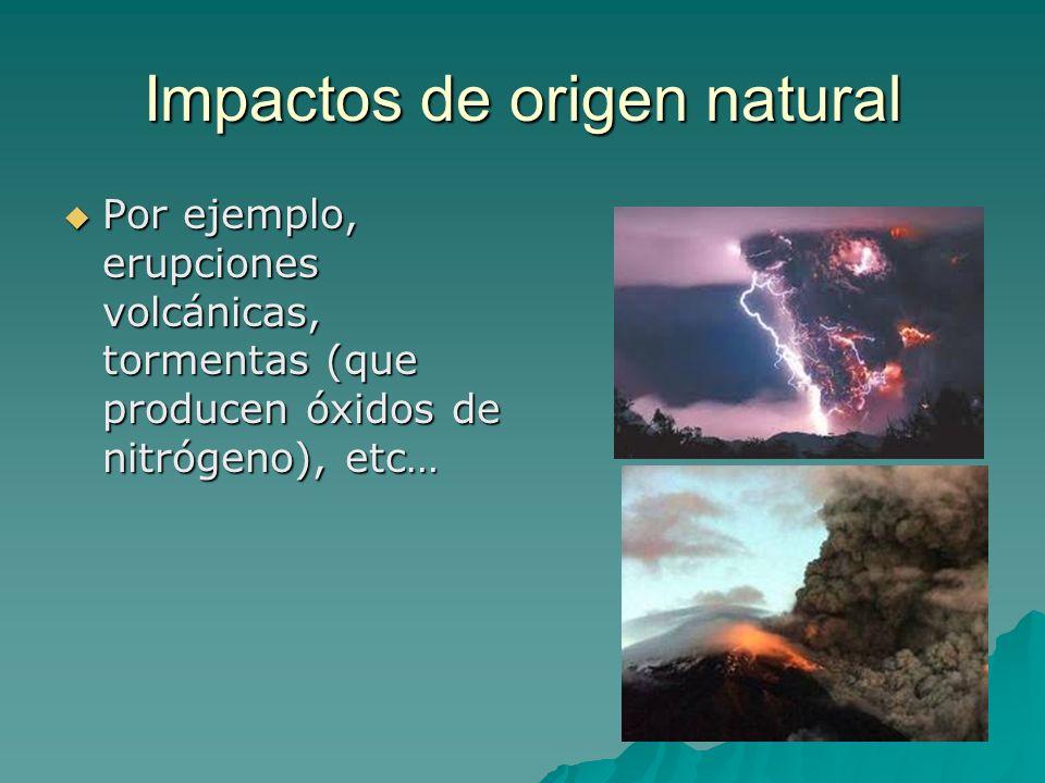 Impactos de origen natural Por ejemplo, erupciones volcánicas, tormentas (que producen óxidos de nitrógeno), etc… Por ejemplo, erupciones volcánicas,