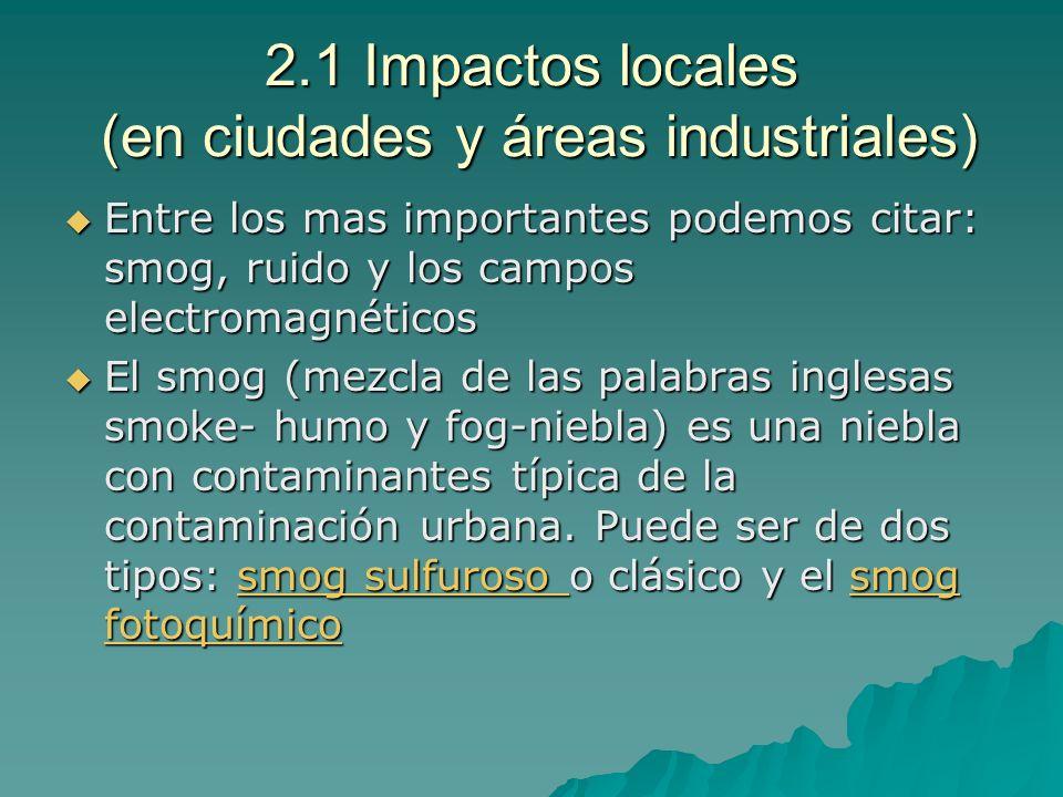 2.1 Impactos locales (en ciudades y áreas industriales) Entre los mas importantes podemos citar: smog, ruido y los campos electromagnéticos Entre los