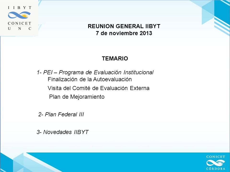 TEMARIO 1- PEI – Programa de Evaluación Institucional Finalización de la Autoevaluación Visita del Comité de Evaluación Externa Plan de Mejoramiento 2- Plan Federal III 3- Novedades IIBYT REUNION GENERAL IIBYT 7 de noviembre 2013