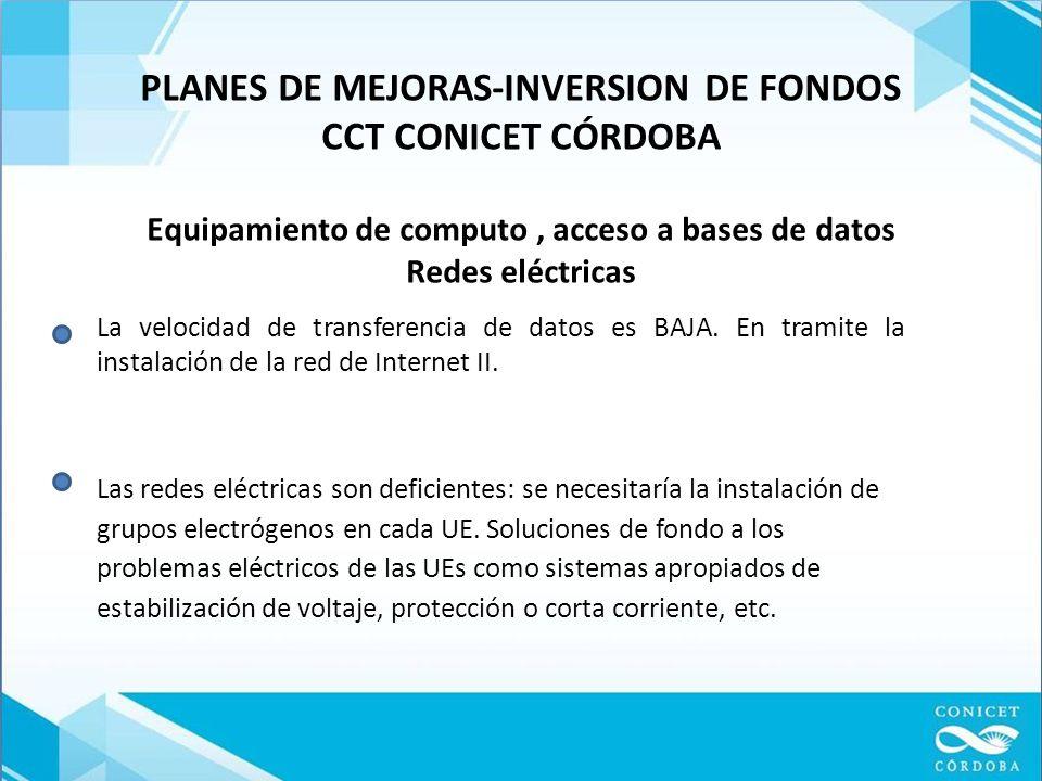 PLANES DE MEJORAS-INVERSION DE FONDOS CCT CONICET CÓRDOBA Equipamiento de computo, acceso a bases de datos Redes eléctricas La velocidad de transferencia de datos es BAJA.