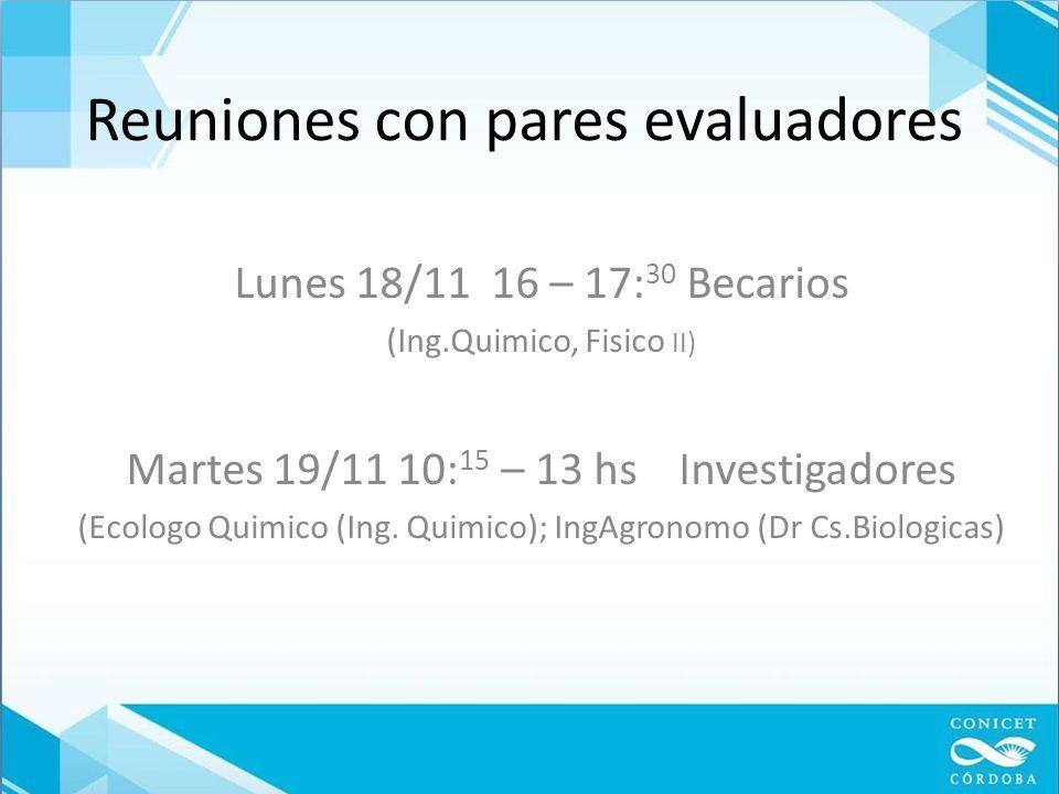 Reuniones con pares evaluadores Lunes 18/11 16 – 17: 30 Becarios (Ing.Quimico, Fisico II) Martes 19/11 10: 15 – 13 hs Investigadores (Ecologo Quimico (Ing.