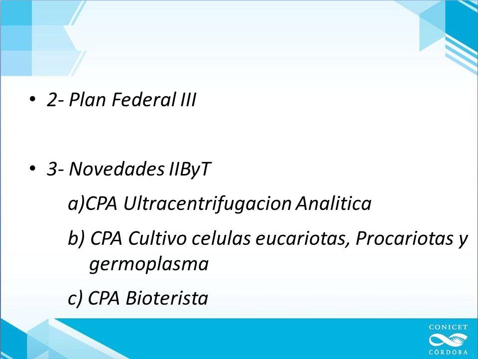 2- Plan Federal III 3- Novedades IIByT a)CPA Ultracentrifugacion Analitica b) CPA Cultivo celulas eucariotas, Procariotas y germoplasma c) CPA Bioterista