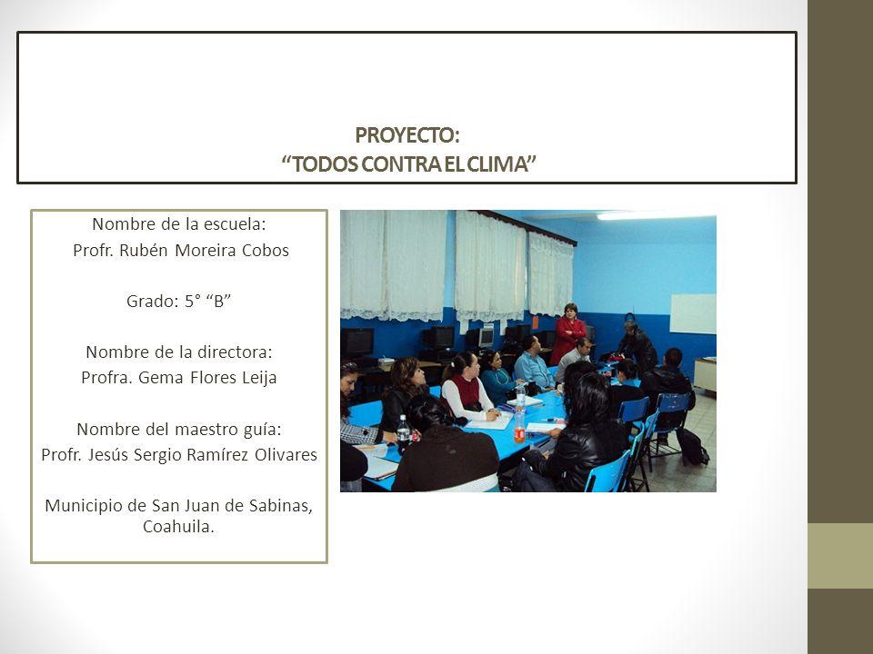 PROYECTO: TODOS CONTRA EL CLIMA Nombre de la escuela: Profr. Rubén Moreira Cobos Grado: 5° B Nombre de la directora: Profra. Gema Flores Leija Nombre