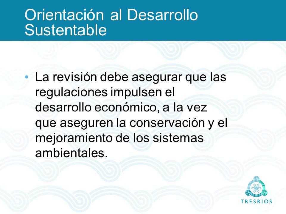 Orientación al Desarrollo Sustentable La revisión debe asegurar que las regulaciones impulsen el desarrollo económico, a la vez que aseguren la conser