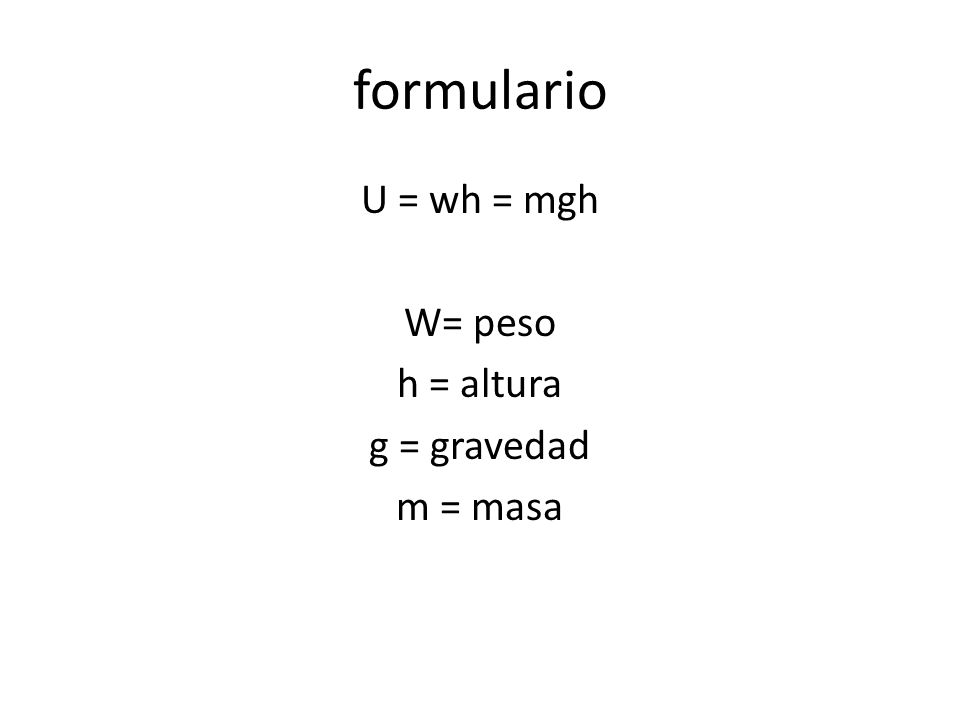 formulario U = wh = mgh W= peso h = altura g = gravedad m = masa