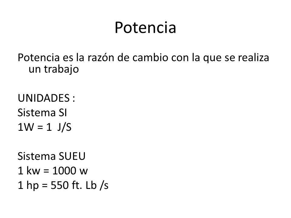 Potencia Potencia es la razón de cambio con la que se realiza un trabajo UNIDADES : Sistema SI 1W = 1 J/S Sistema SUEU 1 kw = 1000 w 1 hp = 550 ft. Lb