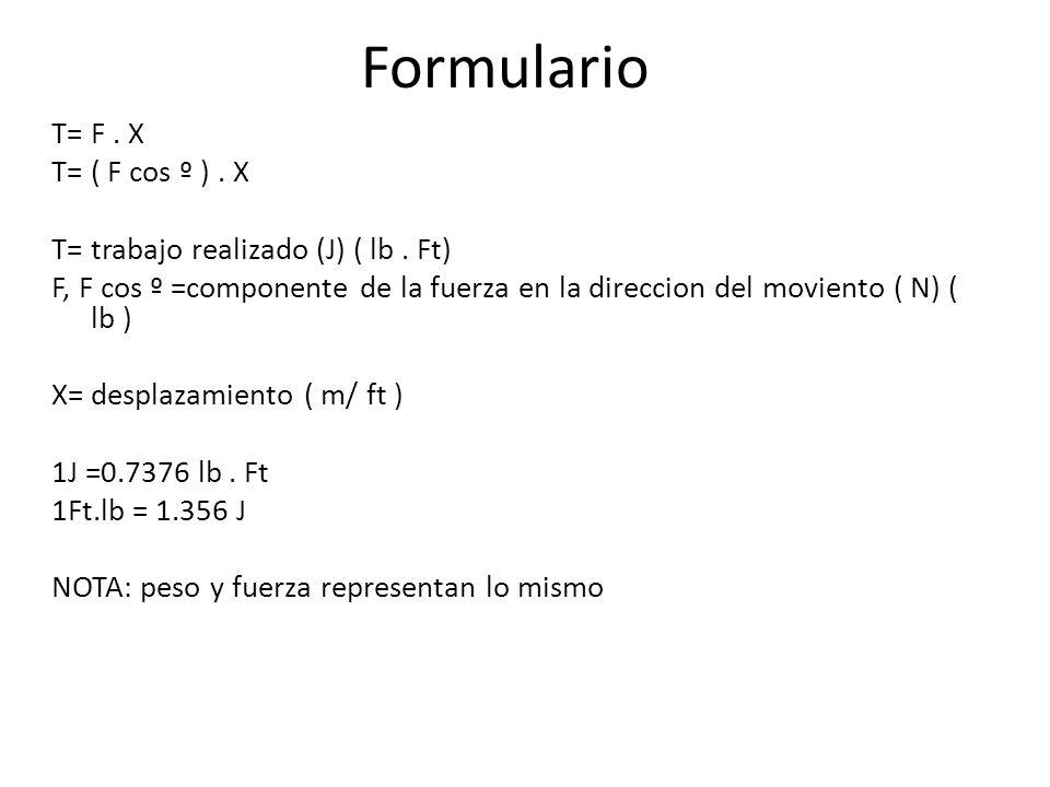 Formulario T= F. X T= ( F cos º ). X T= trabajo realizado (J) ( lb. Ft) F, F cos º =componente de la fuerza en la direccion del moviento ( N) ( lb ) X