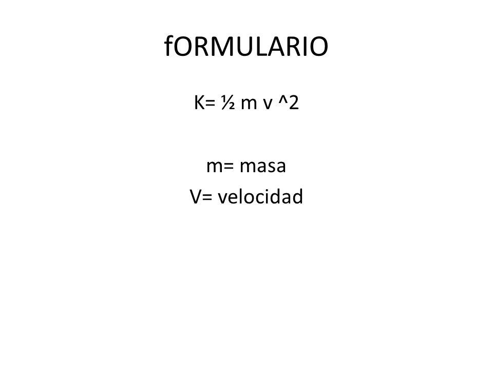 fORMULARIO K= ½ m v ^2 m= masa V= velocidad