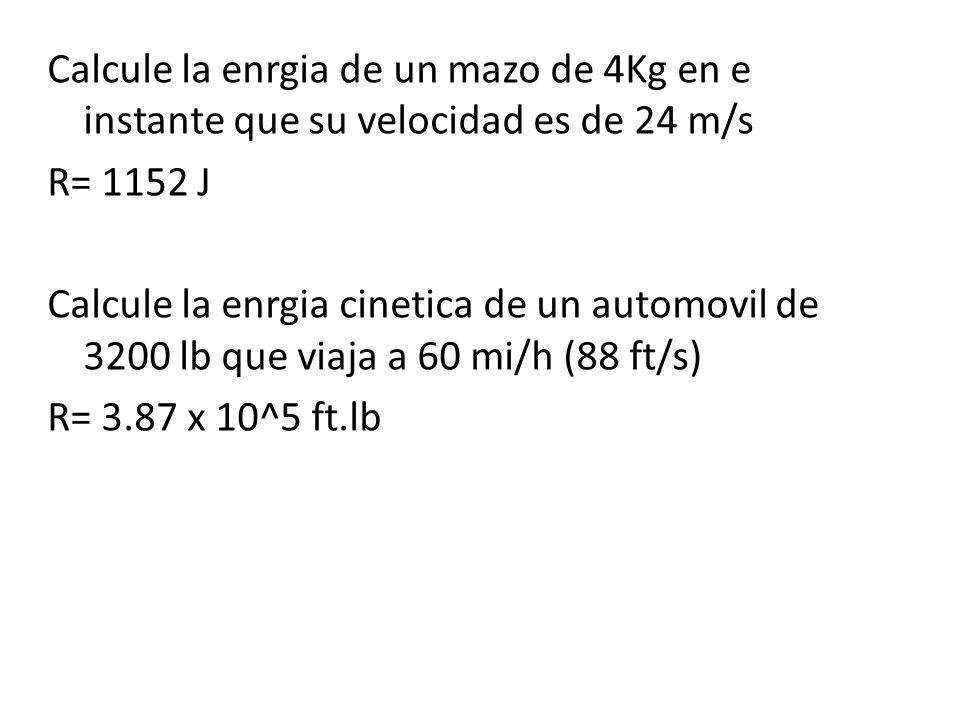 Calcule la enrgia de un mazo de 4Kg en e instante que su velocidad es de 24 m/s R= 1152 J Calcule la enrgia cinetica de un automovil de 3200 lb que vi