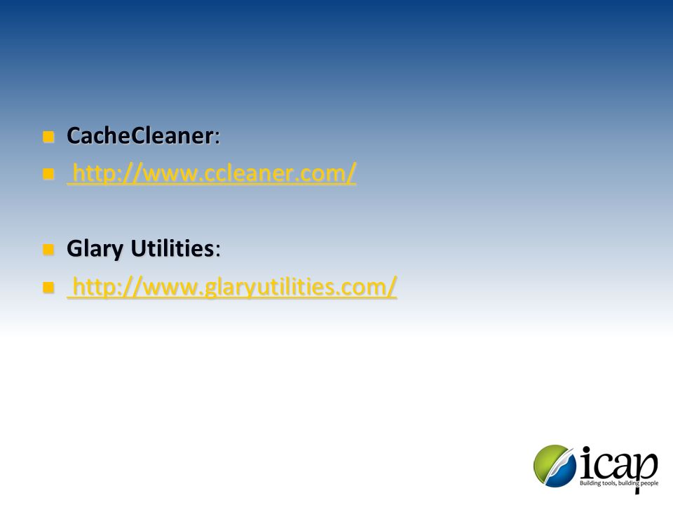 CacheCleaner: CacheCleaner: http://www.ccleaner.com/ http://www.ccleaner.com/ http://www.ccleaner.com/ http://www.ccleaner.com/ Glary Utilities: Glary Utilities: http://www.glaryutilities.com/ http://www.glaryutilities.com/ http://www.glaryutilities.com/ http://www.glaryutilities.com/
