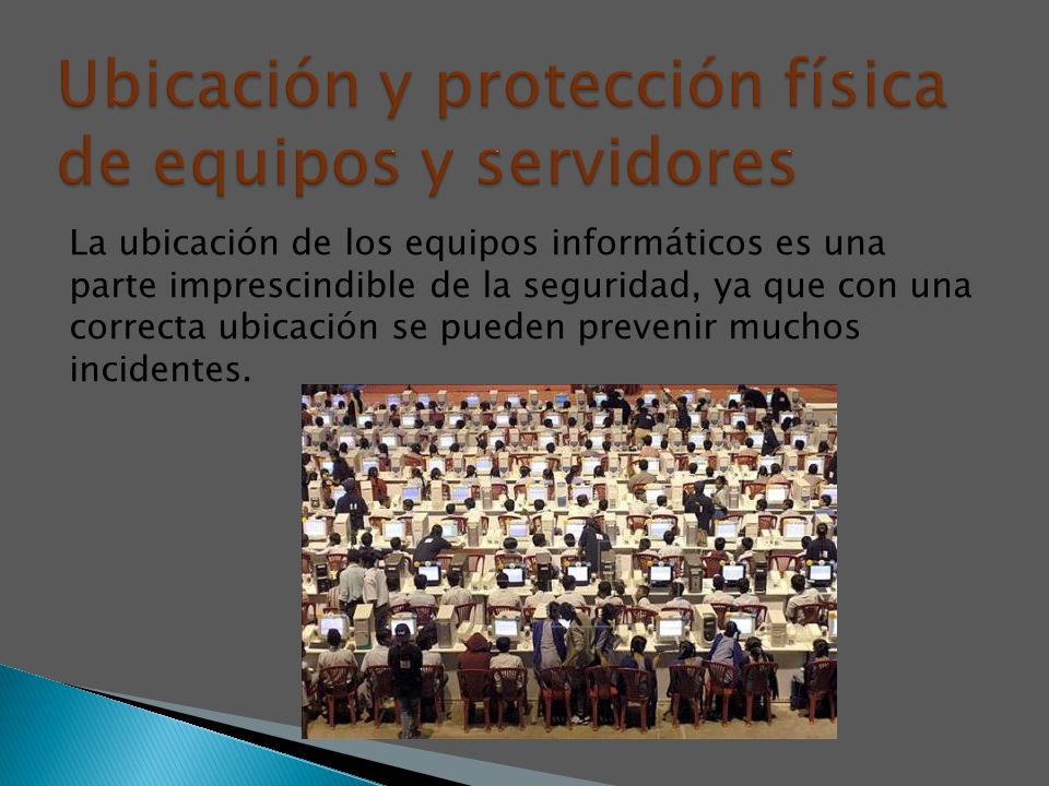 La ubicación de los equipos informáticos es una parte imprescindible de la seguridad, ya que con una correcta ubicación se pueden prevenir muchos inci
