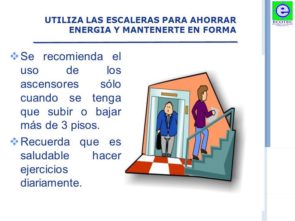 UTILIZA LAS ESCALERAS PARA AHORRAR ENERGIA Y MANTENERTE EN FORMA Se recomienda el uso de los ascensores sólo cuando se tenga que subir o bajar más de 3 pisos.