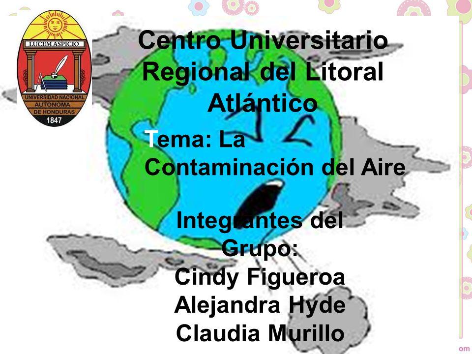 Tema: La Contaminación del Aire Integrantes del Grupo: Cindy Figueroa Alejandra Hyde Claudia Murillo Centro Universitario Regional del Litoral Atlántico