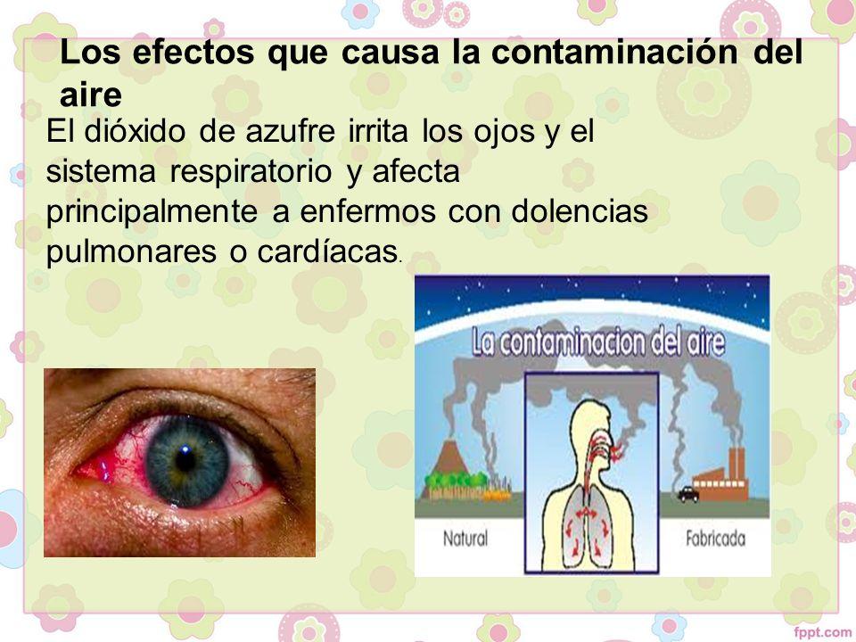 Los efectos que causa la contaminación del aire El dióxido de azufre irrita los ojos y el sistema respiratorio y afecta principalmente a enfermos con dolencias pulmonares o cardíacas.
