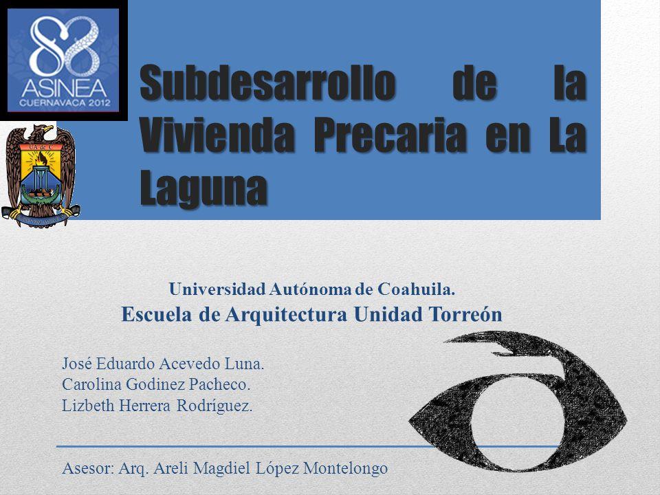Subdesarrollo de la Vivienda Precaria en La Laguna Universidad Autónoma de Coahuila. Escuela de Arquitectura Unidad Torreón José Eduardo Acevedo Luna.