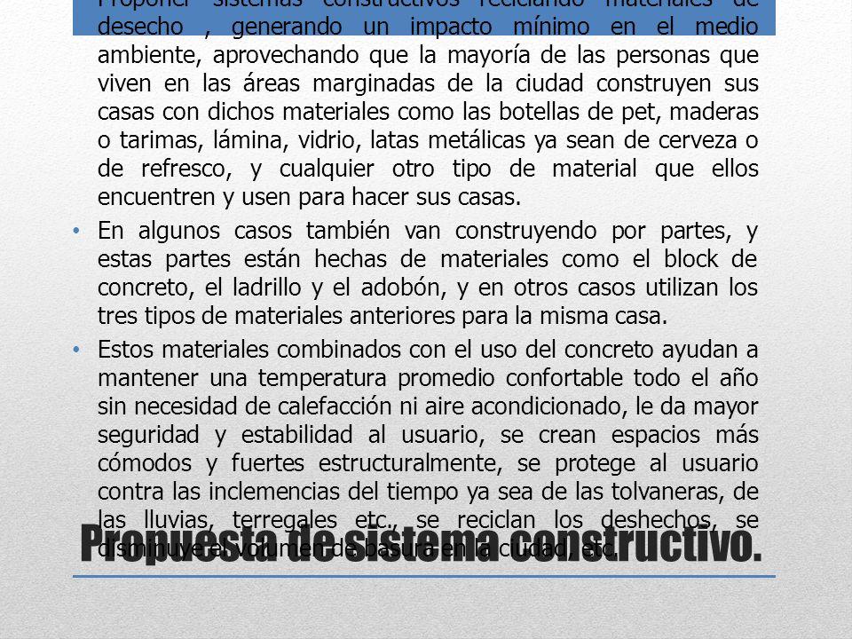 Propuesta de sistema constructivo. Proponer sistemas constructivos reciclando materiales de desecho, generando un impacto mínimo en el medio ambiente,