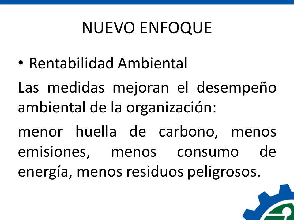 NUEVO ENFOQUE Rentabilidad Ambiental Las medidas mejoran el desempeño ambiental de la organización: menor huella de carbono, menos emisiones, menos co