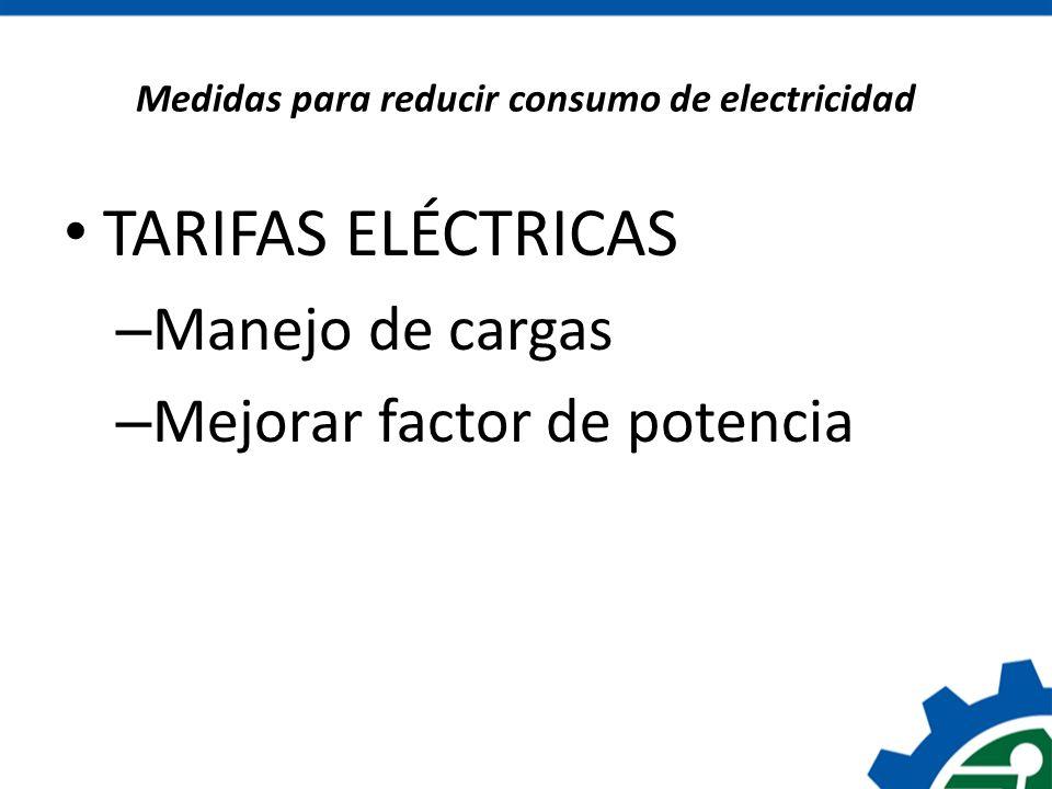 Medidas para reducir consumo de electricidad TARIFAS ELÉCTRICAS – Manejo de cargas – Mejorar factor de potencia