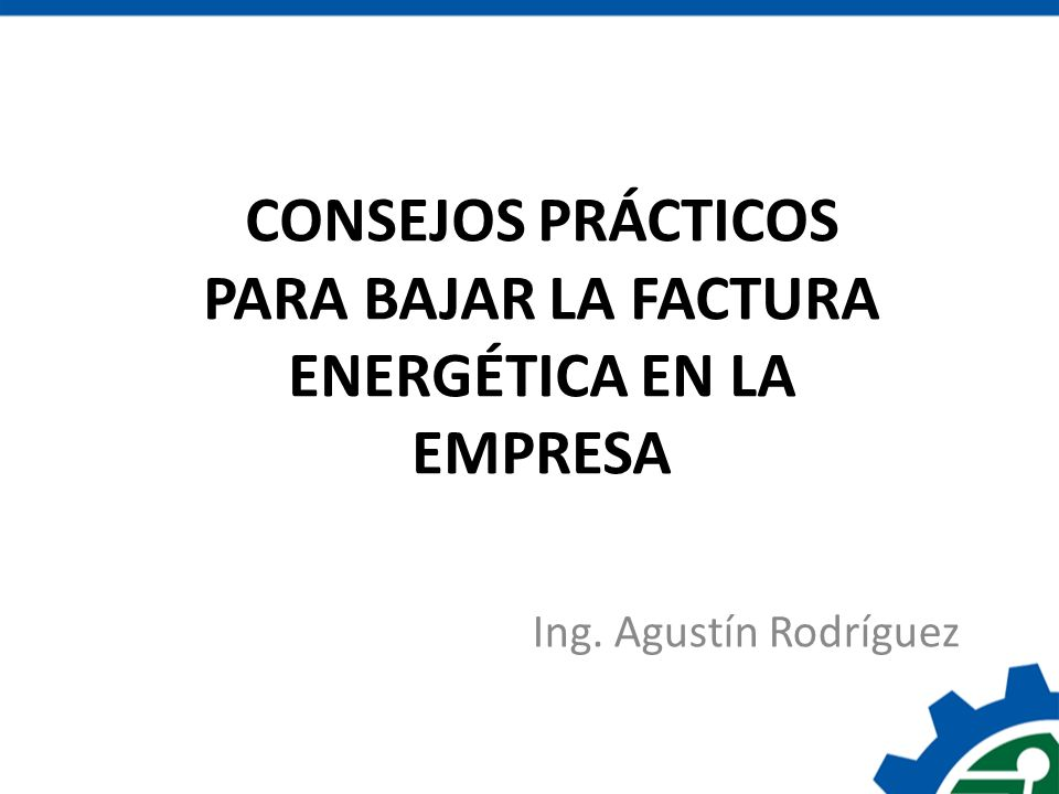 Ing. Agustín Rodríguez CONSEJOS PRÁCTICOS PARA BAJAR LA FACTURA ENERGÉTICA EN LA EMPRESA