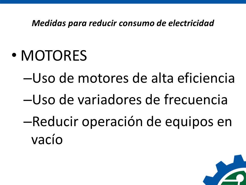 Medidas para reducir consumo de electricidad MOTORES – Uso de motores de alta eficiencia – Uso de variadores de frecuencia – Reducir operación de equi