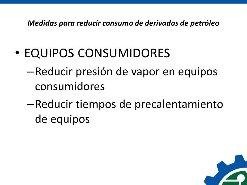 Medidas para reducir consumo de derivados de petróleo EQUIPOS CONSUMIDORES – Reducir presión de vapor en equipos consumidores – Reducir tiempos de pre