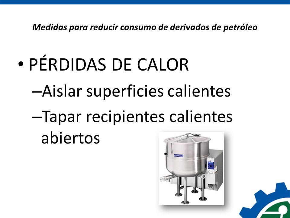 Medidas para reducir consumo de derivados de petróleo PÉRDIDAS DE CALOR – Aislar superficies calientes – Tapar recipientes calientes abiertos