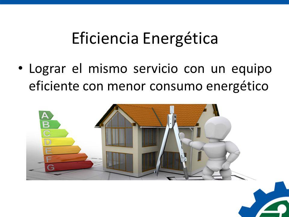 Eficiencia Energética Lograr el mismo servicio con un equipo eficiente con menor consumo energético
