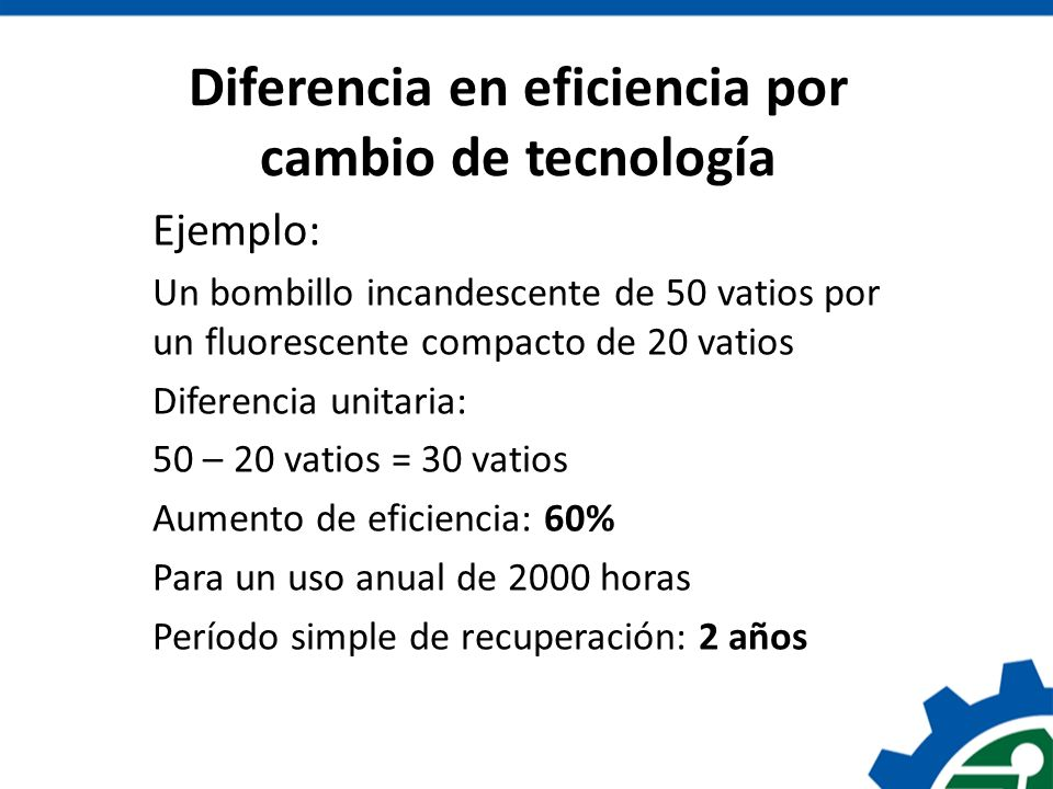 Diferencia en eficiencia por cambio de tecnología Ejemplo: Un bombillo incandescente de 50 vatios por un fluorescente compacto de 20 vatios Diferencia