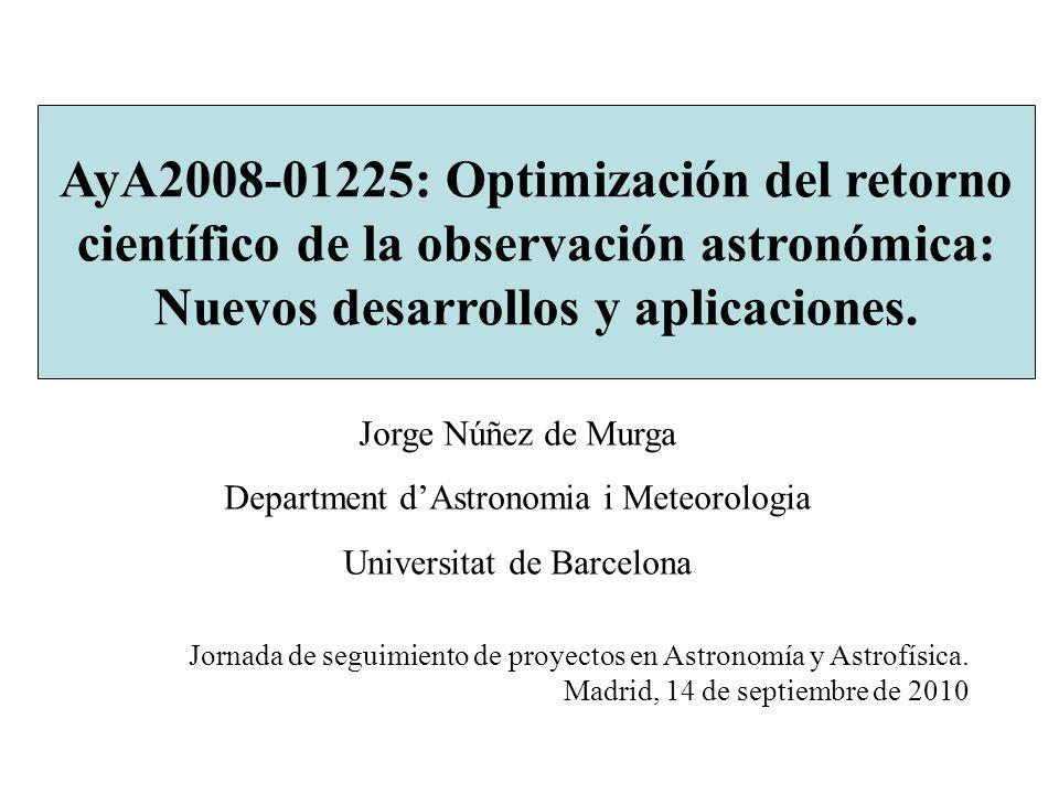 Jorge Núñez de Murga Department dAstronomia i Meteorologia Universitat de Barcelona AyA2008-01225: Optimización del retorno científico de la observación astronómica: Nuevos desarrollos y aplicaciones.