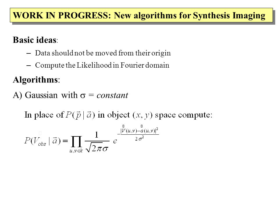 WORK IN PROGRESS: New algorithms for Synthesis Imaging Basic ideas : – Data should not be moved from their origin – Compute the Likelihood in Fourier domain Algorithms: A) Gaussian with = constant