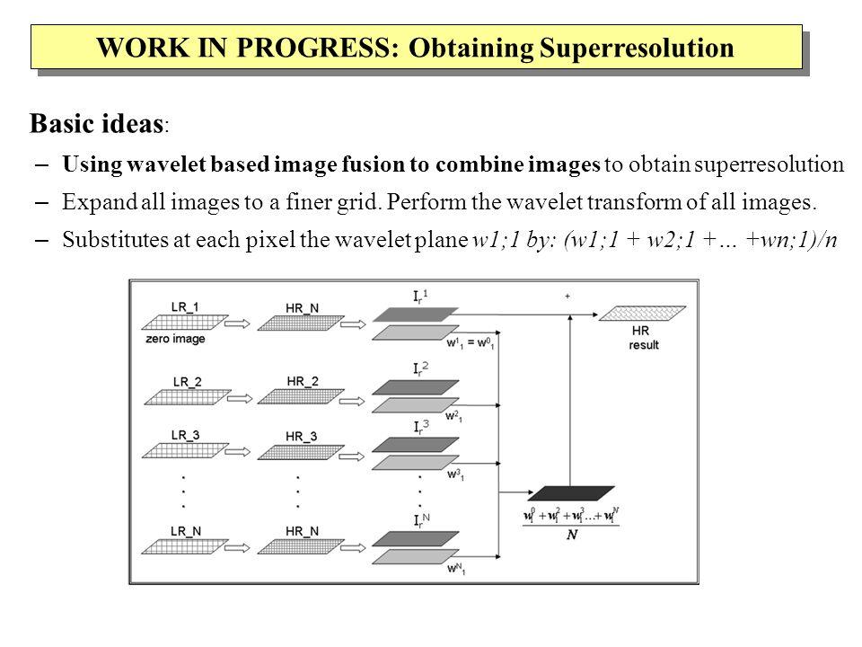 WORK IN PROGRESS: Obtaining Superresolution Basic ideas : – Using wavelet based image fusion to combine images to obtain superresolution – Expand all