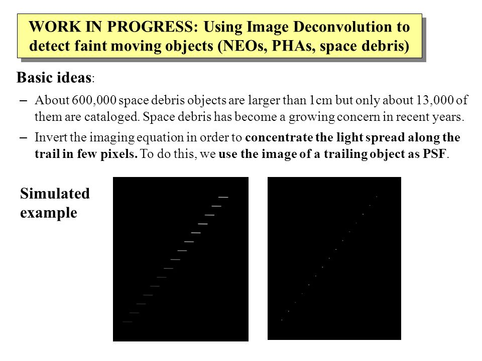 WORK IN PROGRESS: Using Image Deconvolution to detect faint moving objects (NEOs, PHAs, space debris) Basic ideas : – About 600,000 space debris objects are larger than 1cm but only about 13,000 of them are cataloged.
