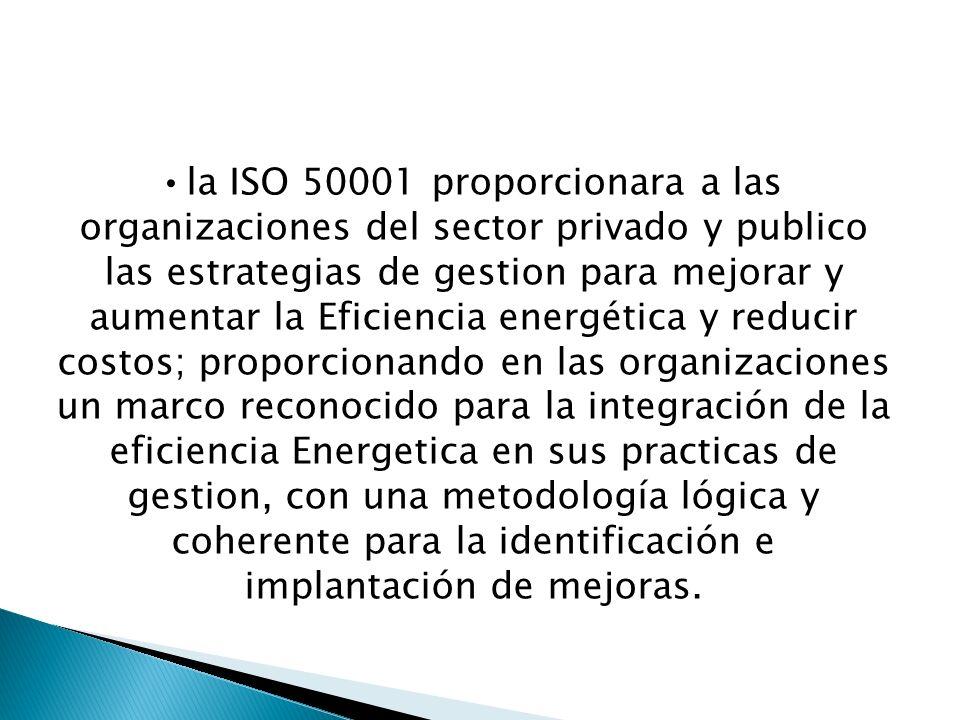 la ISO 50001 proporcionara a las organizaciones del sector privado y publico las estrategias de gestion para mejorar y aumentar la Eficiencia energética y reducir costos; proporcionando en las organizaciones un marco reconocido para la integración de la eficiencia Energetica en sus practicas de gestion, con una metodología lógica y coherente para la identificación e implantación de mejoras.