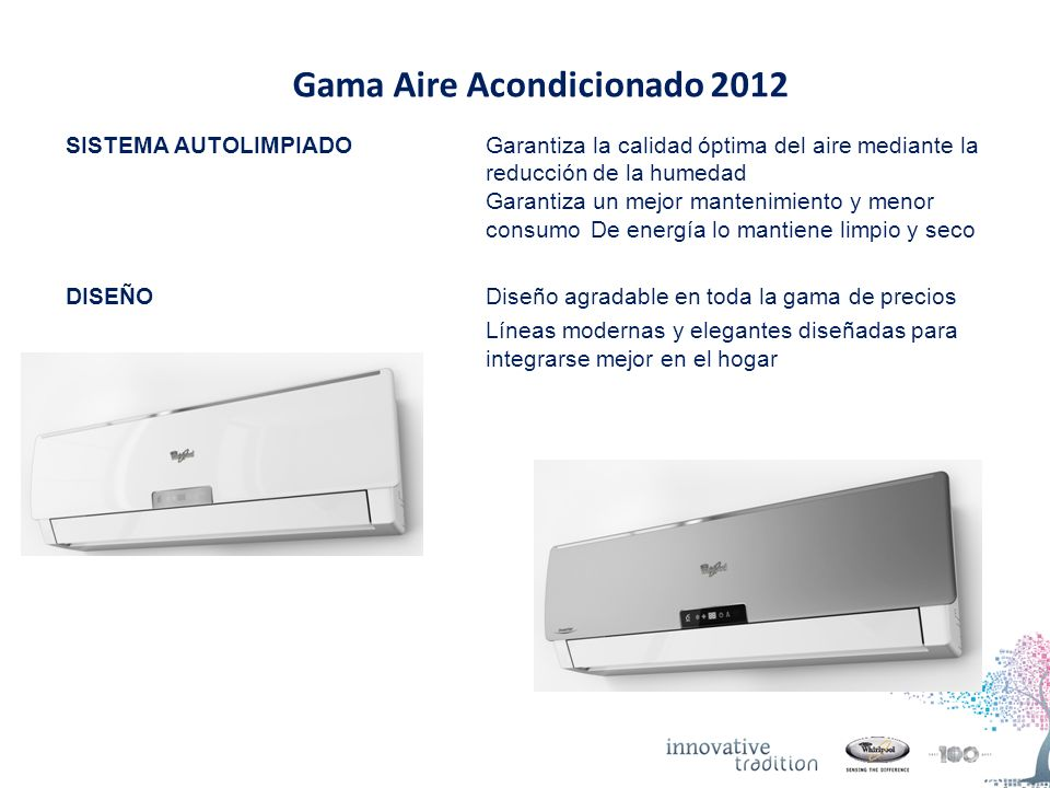 Gama Aire Acondicionado 2012 INNOVACION Modo de espera: el uso de la energía es un 66% menor que los productos tradicionales No hay consumo de energía ni perturbación durante la noche, cuando el Display está off DISPONIBILIDAD Modo Espera: Disponible en Super Slim Inverter AC y en Sail Design Inverter Display off: Disponible en Super Slim Inverter, Sail Design Inverter y productos on-off