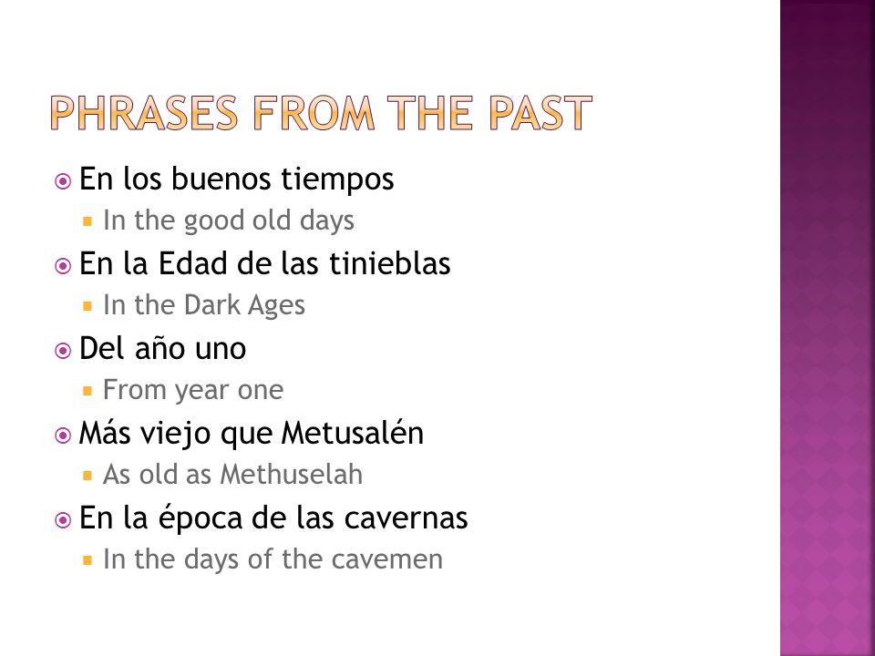 En los buenos tiempos In the good old days En la Edad de las tinieblas In the Dark Ages Del año uno From year one Más viejo que Metusalén As old as Methuselah En la época de las cavernas In the days of the cavemen