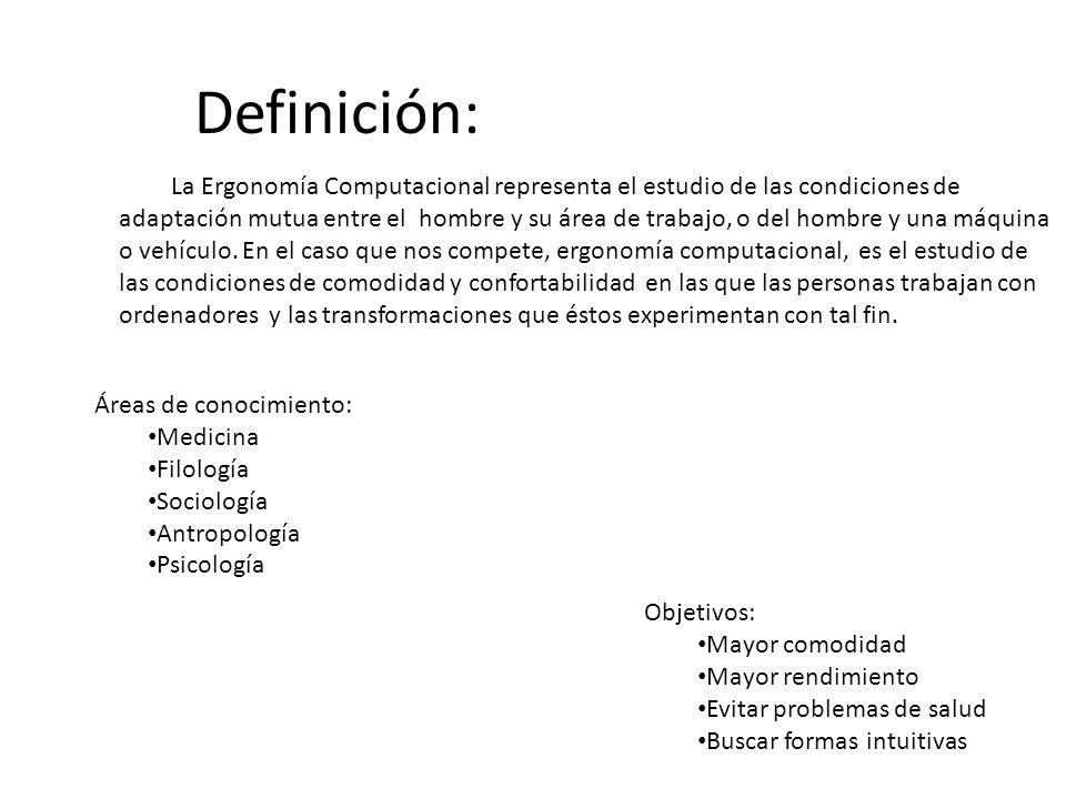 Definición: La Ergonomía Computacional representa el estudio de las condiciones de adaptación mutua entre el hombre y su área de trabajo, o del hombre y una máquina o vehículo.