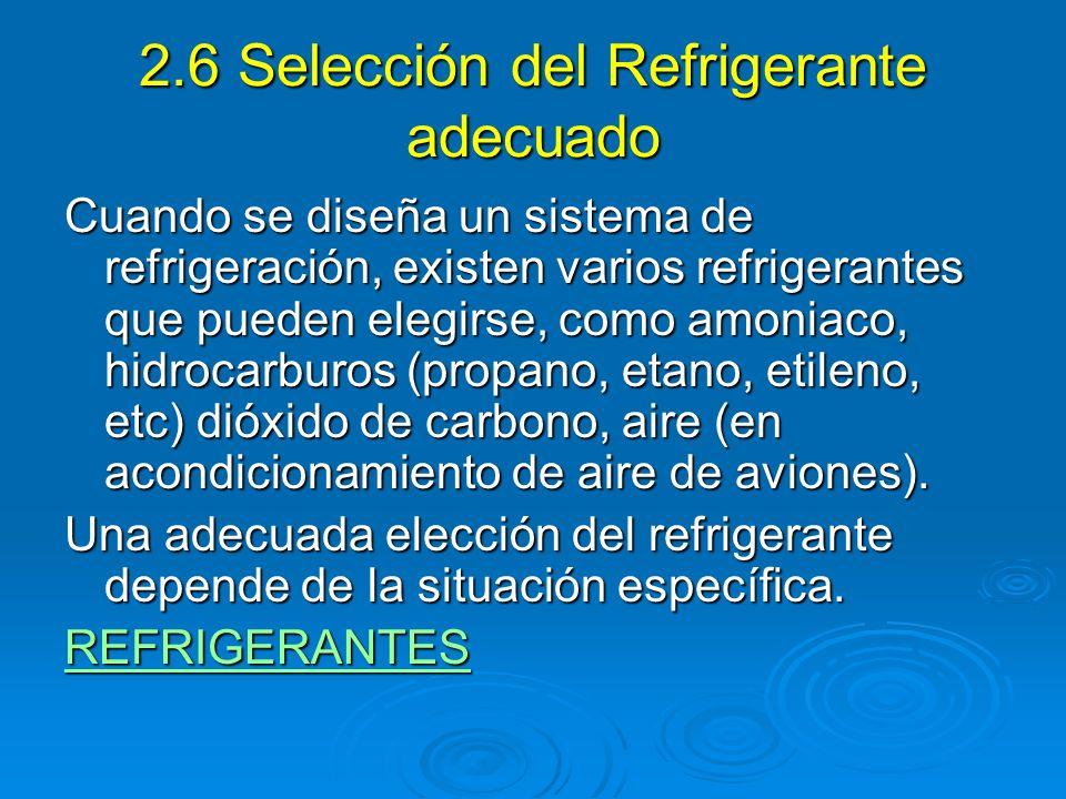 2.6 Selección del Refrigerante adecuado Cuando se diseña un sistema de refrigeración, existen varios refrigerantes que pueden elegirse, como amoniaco,