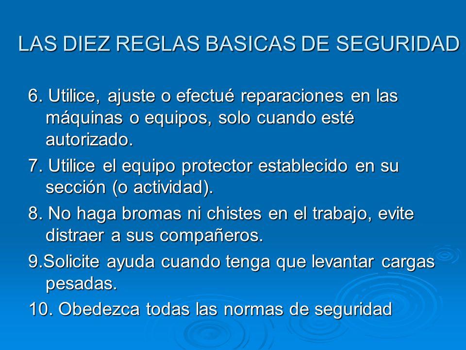LAS DIEZ REGLAS BASICAS DE SEGURIDAD 6. Utilice, ajuste o efectué reparaciones en las máquinas o equipos, solo cuando esté autorizado. 7. Utilice el e