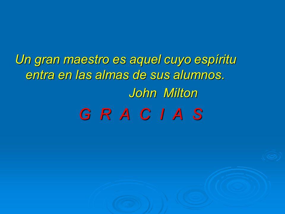 Un gran maestro es aquel cuyo espíritu entra en las almas de sus alumnos. John Milton G R A C I A S