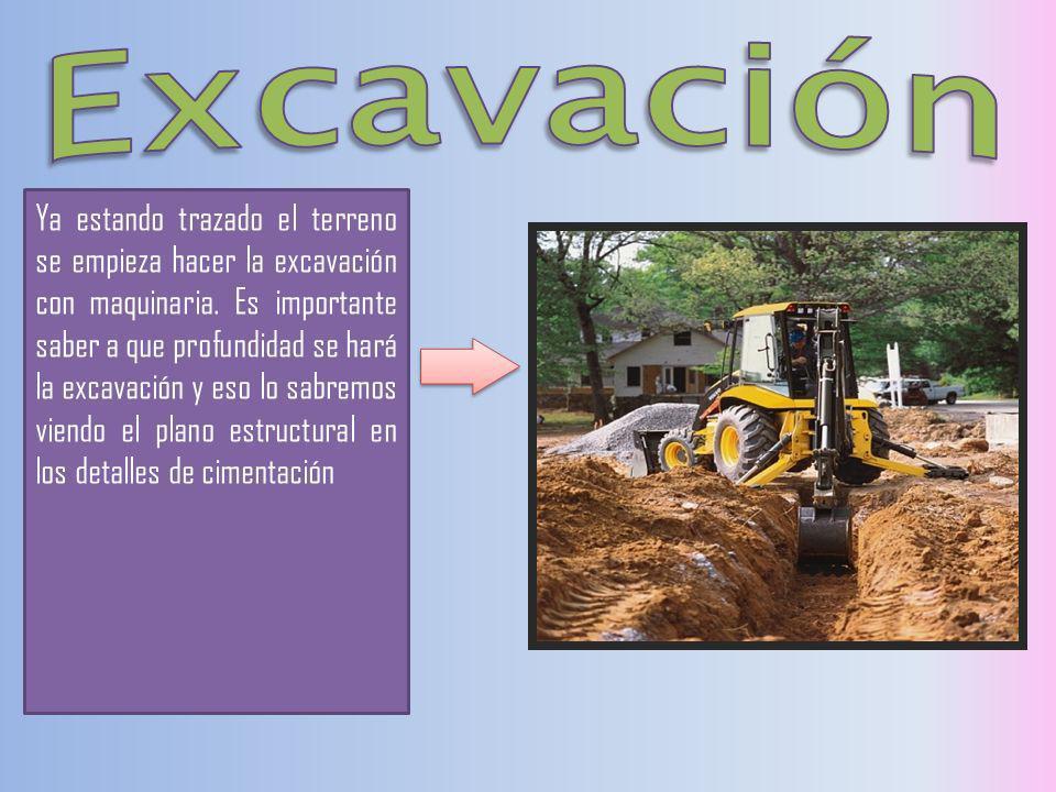 Ya estando trazado el terreno se empieza hacer la excavación con maquinaria. Es importante saber a que profundidad se hará la excavación y eso lo sabr