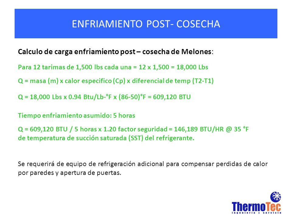 ENFRIAMIENTO POST- COSECHA Calculo de carga enfriamiento post – cosecha de Melones: Para 12 tarimas de 1,500 lbs cada una = 12 x 1,500 = 18,000 Lbs Q = masa (m) x calor especifico (Cp) x diferencial de temp (T2-T1) Q = 18,000 Lbs x 0.94 Btu/Lb-°F x (86-50)°F = 609,120 BTU Tiempo enfriamiento asumido: 5 horas Q = 609,120 BTU / 5 horas x 1.20 factor seguridad = 146,189 BTU/HR @ 35 °F de temperatura de succión saturada (SST) del refrigerante.