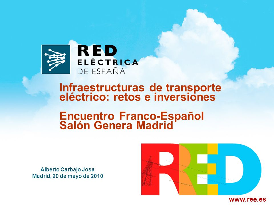 Alberto Carbajo Josa Madrid, 20 de mayo de 2010 Infraestructuras de transporte eléctrico: retos e inversiones Encuentro Franco-Español Salón Genera Madrid www.ree.es