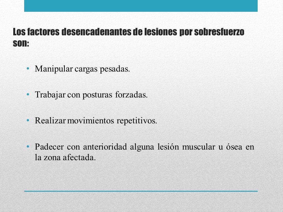 Los factores desencadenantes de lesiones por sobresfuerzo son: Manipular cargas pesadas. Trabajar con posturas forzadas. Realizar movimientos repetiti